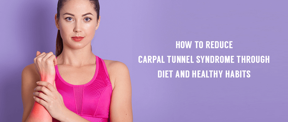 How To Reduce Carpal Tunnel Syndrome Through Diet And Healthy Habits