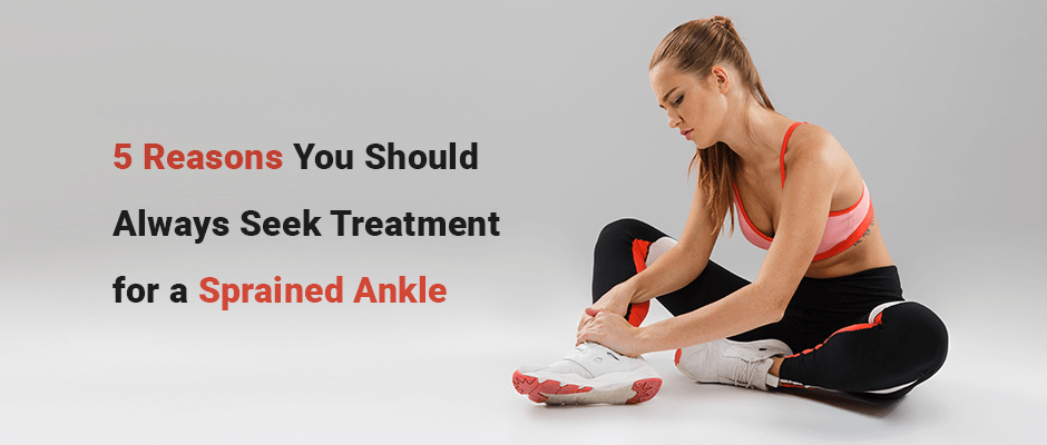 5 Reasons You Should Always Seek Treatment for a Sprained Ankle